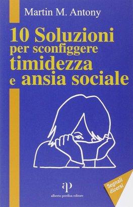 10 SOLUZIONI PER SCONFIGGERE TIMIDEZZA E ANSIA SOCIALE di Martin M. Antony