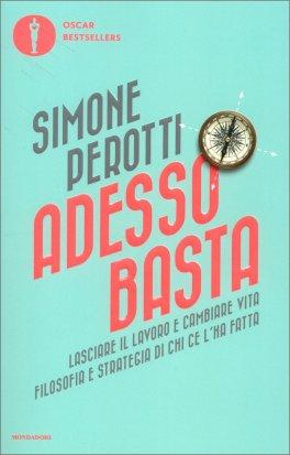 ADESSO BASTA - LASCIARE IL LAVORO E CAMBIARE VITA Filosofia e strategia di chi ce l'ha fatta di Simone Perotti