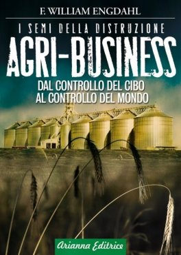 EBOOK - AGRI-BUSINESS I semi della distruzione. Dal controllo del cibo al controllo del mondo. di F. William Engdahl