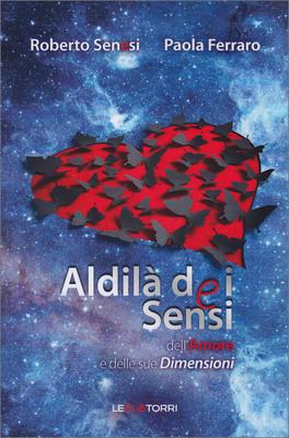 ALDILà DEI SENSI — Dell'Amore e delle sue Dimensioni di Roberto Senesi, Paola Ferraro