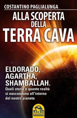 ALLA SCOPERTA DELLA TERRA CAVA Eldorado, Agartha, Shamballah - Quali storie e quante realtà si nascondono all'interno del nostro pianeta di Costantino Paglialunga