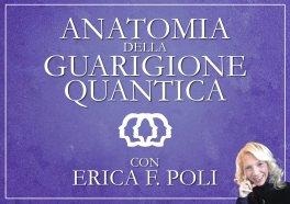 VIDEO CORSO - ANATOMIA DELLA GUARIGIONE QUANTICA di Erica Francesca Poli