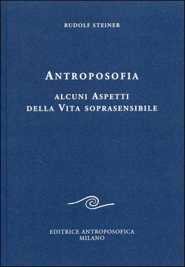 ANTROPOSOFIA - ALCUNI ASPETTI DELLA VITA SOPRASENSIBILE di Rudolf Steiner