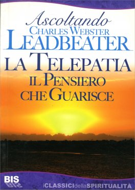 LA TELEPATIA - IL PENSIERO CHE GUARISCE Ascoltando Charles Webster Leadbeater di Charles Webster Leadbeater