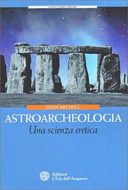 ASTROARCHEOLOGIA Una scienza eretica di John Michell