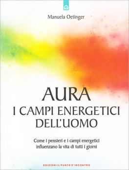 AURA - I CAMPI ENERGETICI DELL'UOMO Come i pensieri e i campi energetici influenzano la vita di tutti i giorni di Manuela Oetinger