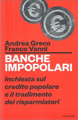 BANCHE IMPOPOLARI Inchiesta sul credito popolare e il tradimento dei risparmiatori di Andrea Greco, Franco Vanni
