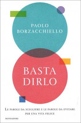 BASTA DIRLO Le parole da scegliere e le parole da evitare per una vita felice di Paolo Borzacchiello