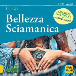 BELLEZZA SCIAMANICA Meditazioni e cosmesi naturale di Lumira