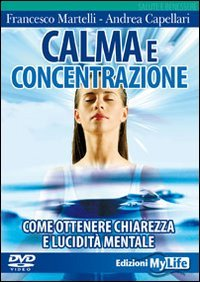 CALMA E CONCENTRAZIONE (VIDEOCORSO DVD) Come ottenere chiarezza e lucidità mentale di Francesco Martelli, Andrea Capellari
