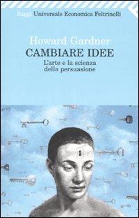 CAMBIARE IDEE L'arte e la scienza della persuasione di Howard Gardner
