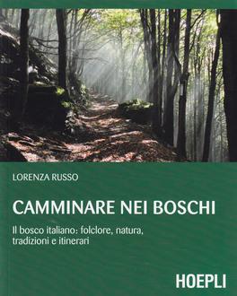 CAMMINARE NEI BOSCHI Il bosco italiano. focolare, natura, tradizioni e itinerari di Lorenza Russo