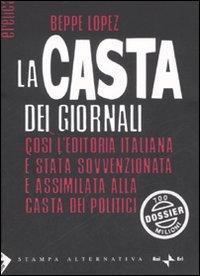 LA CASTA DEI GIORNALI Così l'editoria italiana è stata sovvenzionata e assimilata alla casta dei politici di Beppe Lopez