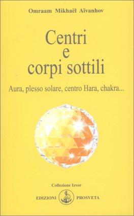 CENTRI E CORPI SOTTILI Aura, plesso solare, centro Hara, chakra... di Omraam Mikhael Aivanhov