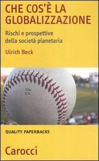 CHE COS'è LA GLOBALIZZAZIONE Rischi e prospettive della società planetaria di Ulrich Beck