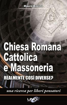 CHIESA ROMANA CATTOLICA E MASSONERIA Realmente così Diverse? Una ricerca per liberi pensatori. di Mauro Biglino