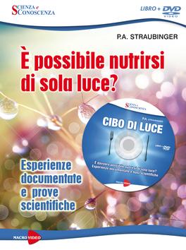 CIBO DI LUCE - È POSSIBILE NUTRIRSI DI SOLA LUCE? Esperienze documentate e basi scientifiche di P.A. Straubinger