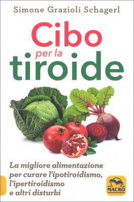 CIBO PER LA TIROIDE La migliore alimentazione per curare l'ipotiroidismo, l'ipertiroidismo e altri disturbi di Simone Grazioli Schagerl
