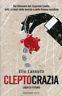 CLEPTOCRAZIA - LADRI DI FUTURO Dal difensore del risparmio tradito, tutti i crimini delle banche e della finanza mondiale di Elio Lannutti