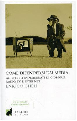 COME DIFENDERSI DAI MEDIA Gli effetti indesiderati di giornali, radio, tv e internet di Enrico Cheli