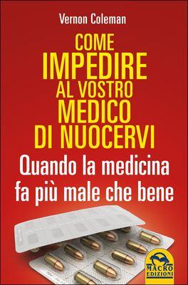 COME IMPEDIRE AL VOSTRO MEDICO DI NUOCERVI Guida del Paziente Consapevole - Quando la medicina fa più male che bene - Edizione Economica di Vernon Coleman