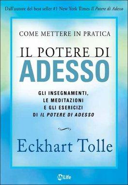 """COME METTERE IN PRATICA IL POTERE DI ADESSO Gli insegnamenti, le meditazioni e gli esercizi di """"Il potere di adesso"""" di Eckhart Tolle"""