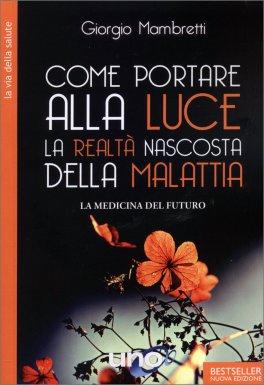 COME PORTARE ALLA LUCE LA REALTà NASCOSTA DELLA MALATTIA La Medicina del Futuro di Giorgio Mambretti