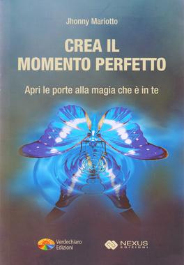 CREA IL MOMENTO PERFETTO Apri le porte alla magia che è in te di Jhonny Mariotto