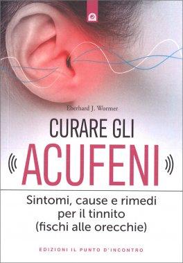 CURARE GLI ACUFENI Sintomi, cause e rimedi per il tinnito (fischi alle orecchie) di Eberhard J. Wormer