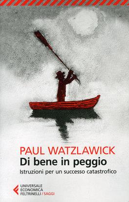 DI BENE IN PEGGIO Istruzioni per un successo catastrofico di Paul Watzlawick
