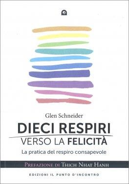 DIECI RESPIRI VERSO LA FELICITà La pratica del respiro consapevole - Prefazione di Thich Nhat Hanh di Glen Schneider