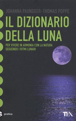 IL DIZIONARIO DELLA LUNA Per vivere in armonia con la natura seguendo i ritmi lunari di Johanna Paungger, Thomas Poppe