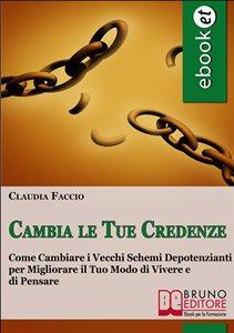 CAMBIA LE TUE CREDENZE Come cambiare i vecchi schemi depotenzianti per migliorare il tuo modo di vivere e di pensare di Claudio Faccio