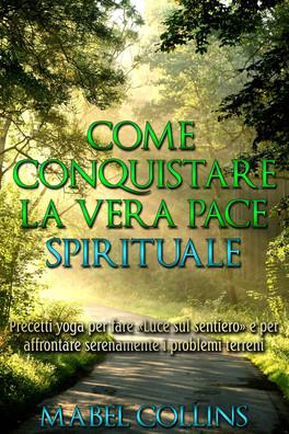 """EBOOK - COME CONQUISTARE LA VERA PACE SPIRITUALE Precetti Yoga per fare """"luce sul sentiero"""" e per affrontare serenamente i problemi terreni di Mabel Collins"""