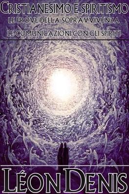 EBOOK - CRISTIANESIMO E SPIRITISMO Le Prove della Sopravvivenza - Le Comunicazioni con gli Spiriti di Léon Denis