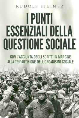 I PUNTI ESSENZIALI DELLA QUESTIONE SOCIALE Con l'aggiunta degli scritti in margine alla tripartizione dell'organismo sociale di Rudolf Steiner
