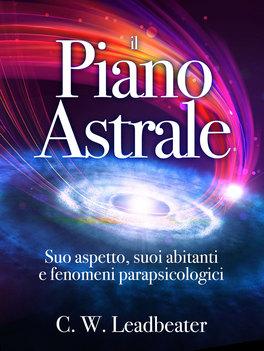 EBOOK - IL PIANO ASTRALE Suo aspetto, suoi abitanti e fenomeni parapsicologici di Charles Webster Leadbeater