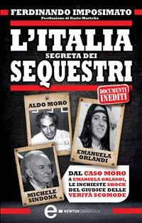 L'ITALIA SEGRETA DEI SEQUESTRI Dal caso Moro a Emanuela Orlandi, le inchieste shock del giudice delle verità scomode di Ferdinando Imposimato
