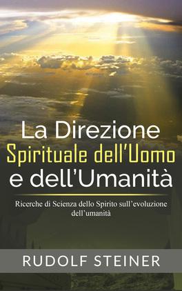 EBOOK - LA DIREZIONE SPIRITUALE DELL'UOMO E DELL'UMANITà Ricerche di Scienza dello Spirito sull'evoluzione dell'umanità di Rudolf Steiner