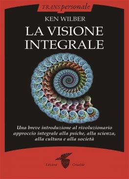 LA VISIONE INTEGRALE Una breve introduzione al rivoluzionario approccio integrale alla psiche, alla scienza, alla cultura e alla società di Ken Wilber