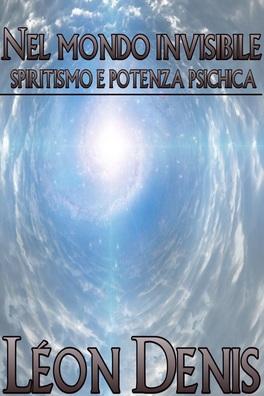 EBOOK - NEL MONDO INVISIBILE Spiritismo e Potenza Psichica di Léon Denis