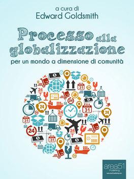 EBOOK - PROCESSO ALLA GLOBALIZZAZIONE Per un Mondo a Dimensione di Comunità di Edward Goldsmith