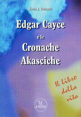 EDGAR CAYCE E LE CRONACHE AKASCICHE — Il libro della vita di Edgar Cayce, Kevin J. Todeschi