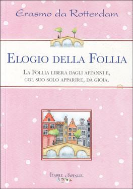 ELOGIO DELLA FOLLIA — La follia libera dagli affanni e, col suo solo apparire, dà la gioia di Erasmo da Rotterdam