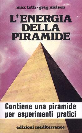 L'ENERGIA DELLA PIRAMIDE Contiene una piramide per esperimenti pratici di Max Toth, Greg Nielsen