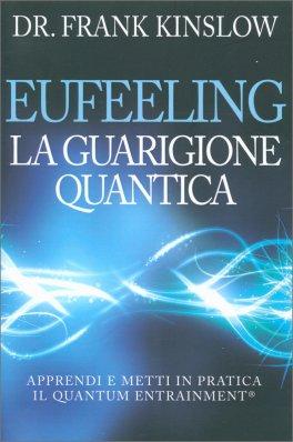 EUFEELING - LA GUARIGIONE QUANTICA Apprendi e metti in pratica il Quantum Entrainment® di Frank Kinslow