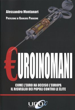EUROINOMANI Come l'euro ha ucciso l'Europa - Il risveglio dei popoli contro le élite di Alessandro Montanari