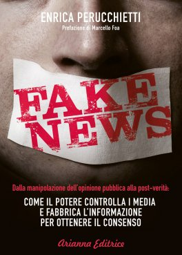 FAKE NEWS Dalla manipolazione dell'opinione pubblica alla post-verità: come il potere controlla i media e fabbrica l'informazione per ottenere il consenso di Enrica Perucchietti