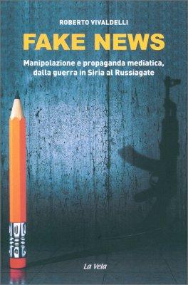 FAKE NEWS Manipolazione e propaganda medianica, dalla guerra in Siria al Russiagate di Roberto Vivaldelli