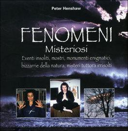 FENOMENI MISTERIOSI Eventi insoliti, mostri, monumenti ennigmatici, bizzarrie della natura, misteri tuttora irrisolti di Peter Henshaw